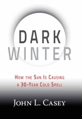 Dark Winter - How the Sun Is Causing a 30-Year Cold Spell ebook by John L. Casey