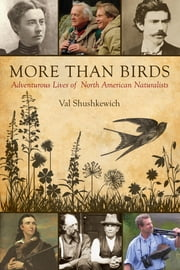 More Than Birds - Adventurous Lives of North American Naturalists ebook by Val Shushkewich