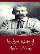The Best Works of Andy Adams (Best Works Include A Texas Matchmaker, Cattle Brands, Reed Anthony, The Log of a Cowboy, The Outlet) ebook by Andy Adams