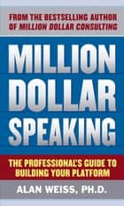 Million Dollar Speaking: The Professional's Guide to Building Your Platform ebook by Alan Weiss