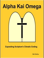 Alpha Kai Omega: Expositing Scripture's Climatic Ending ebook by Mark Stading