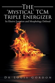 The Mystical TCM Triple Energizer - Its Elusive Location and Morphology Defined  ebook de Dr. Louis Gordon