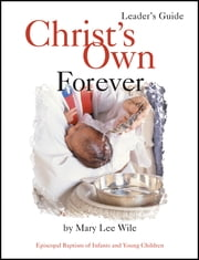 Christ's Own Forever Leader Guide - Episcopal Baptism of Infants and Young Children ebook by Mary Lee Wile