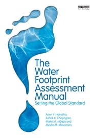 The Water Footprint Assessment Manual - Setting the Global Standard ebook by Maite M. Aldaya,Ashok K. Chapagain,Arjen Y. Hoekstra,Mesfin M. Mekonnen