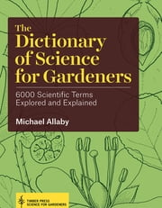 The Dictionary of Science for Gardeners - 6000 Scientific Terms Explored and Explained ebook by Michael Allaby