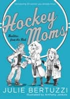 Hockey Moms - Realities from the Rink: Introducing 20 Women You Already Know ebook by Julie Bertuzzi, Anthony Jenkins