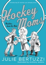 Hockey Moms - Realities from the Rink: Introducing 20 Women You Already Know ebook by Julie Bertuzzi,Anthony Jenkins