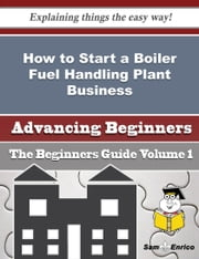 How to Start a Boiler Fuel Handling Plant Business (Beginners Guide) ebook by Lang Sibley,Sam Enrico
