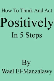 How To Think And Act Positively In 5 Steps ebook by Wael El-Manzalawy