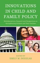 Innovations in Child and Family Policy ebook by Emily M. Douglas,Loretta L. C. Brady,Melissa Brown,Esther F. S. Carvalhaes,Jason Castillo,Corey J. Colyer,Terry-Ann L. Craigie,Amy D'Andrade,Judy Doktor,Emily Douglas,Audrey Foster,James P. Gleeson,Diane F. Halpern,Arden Handler,Stacy Ann Hawkins,Anne Dannerbeck Janku,Karen McCurdy,Robert A. Murphy,L Christopher Plein,Donna Potter,Margaret Samuels,Lorrie Schmid,Terry A. Solomon,Leslie Starsoneck,Jayme Swanke,Sherylle J. Tan,Michelle P. Taylor,Yvonne Wasilewski,Patricia Hrusa Williams,Laura Dreuth Zeman