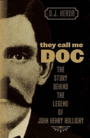 They Call Me Doc: The Story Behind the Legend of John Henry Holliday ebook by Herda, D. J.