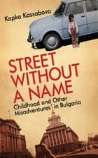Street Without a Name - Childhood and Other Misadventures in Bulgaria ebook by Kapka Kassabova