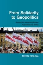 From Solidarity to Geopolitics - Support for Democracy among Postcommunist States ebook by Tsveta Petrova