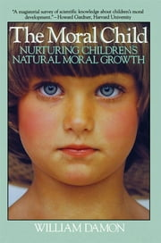 Moral Child - Nurturing Children's Natural Moral Growth ebook by William Damon