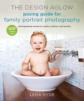 The Design Aglow Posing Guide for Family Portrait Photography - 100 Modern Ideas for Photographing Newborns, Babies, Children, and Families ebook by Lena Hyde
