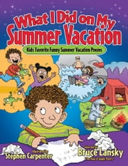 What I Did on My Summer Vacation - Kids' Favorite Funny Summer Vacation Poems ebook by Bruce Lanksy,Stephen Carpenter