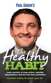 The Healthy Habit - Learn secrets to keep active, maintain independence and live free from painkillers ebook by Paul Gough