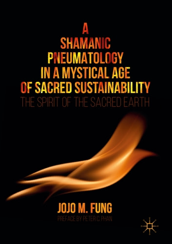 A Shamanic Pneumatology in a Mystical Age of Sacred Sustainability - The Spirit of the Sacred Earth ebook by Jojo M. Fung