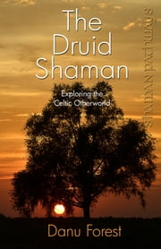 Shaman Pathways - The Druid Shaman - Exploring the Celtic Otherworld ebook by Danu Forest