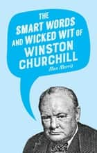 The Smart Words and Wicked Wit of Winston Churchill ebook by Max Morris