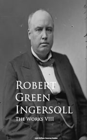 The Works VIII ebook by Robert Green Ingersoll