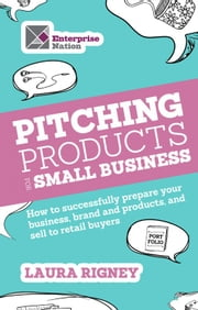 Pitching Products For Small Business - How to successfully prepare your business, brand and products, and sell to retail buyers ebook by Laura Rigney