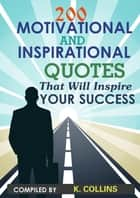 200 Motivational and inspirational Quotes That Will Inspire Your Success ebook by K. Collins