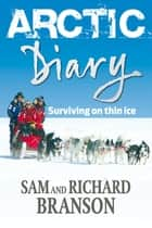 Arctic Diary - Surviving on thin ice ebook by Sam Branson, Sir Richard Branson