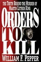 Orders to Kill - The Truth Behind the Murder of Martin Luther King ebook by William F. Pepper Esq.
