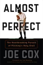 Almost Perfect - The Heartbreaking Pursuit of Pitching's Holy Grail ebook by Joe Cox, Jim Bunning