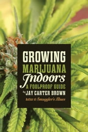 Growing Marijuana Indoors: A Foolproof Guide ebook by Carter Brown, Jay
