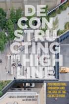Deconstructing the High Line - Postindustrial Urbanism and the Rise of the Elevated Park ebook by Christoph Lindner, Brian Rosa, Tom Baker,...