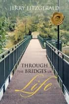 Through The Bridges of Life ebook by Jerry Fitzgerald