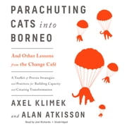 Parachuting Cats into Borneo - And Other Lessons from the Change Café audiobook by Axel Klimek, Alan AtKisson