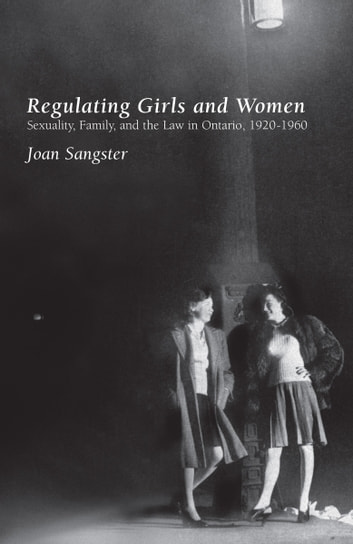 Regulating Girls and Women - Sexuality, Family, and the Law in Ontario, 1920-1960 ebook by Joan Sangster