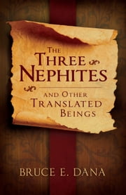 The Three Nephites and Other Translated Beings ebook by Bruce E. Dana