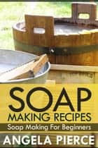 Soap Making Recipes - Soap Making For Beginners ebook by Angela Pierce