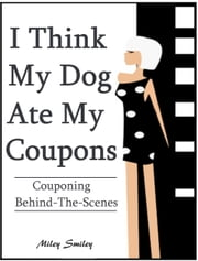 "Couponing Behind The Scenes: ""I Think My Dog Ate My Coupons"" ebook by Miley Smiley"