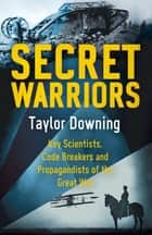Secret Warriors - Key Scientists, Code Breakers and Propagandists of the Great War ebook by Taylor Downing
