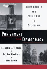 Punishment and Democracy: Three Strikes and Youre Out in California ebook by Franklin E. Zimring,Gordon Hawkins,Sam Kamin