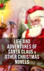 Life and Adventures of Santa Claus & Other Christmas Novels - Greatest Christmas Classics like Heidi, The Romance of a Christmas Card, The Wonderful Life, Little Women, Anne of Green Gables, Little Lord Fauntleroy, Peter Pan… ebook by J. M. Barrie, Charles Dickens, Johanna Spyri,...