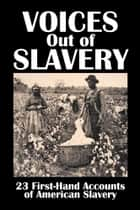 Voices Out of Slavery - 23 First-Hand Accounts of American Slavery ebook by Various