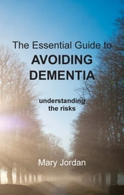 Essential Guide to Avoiding Dementia - understanding the risks ebook by Mary Jordan