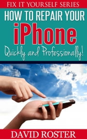 How To Repair Your iPhone - Quickly and Professionally! - Fix It Yourself, #2 ebook by David Roster