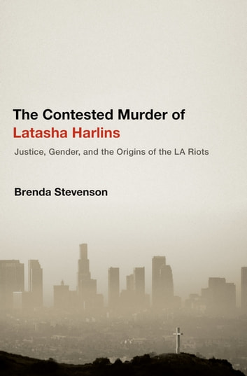 The Contested Murder of Latasha Harlins - Justice, Gender, and the Origins of the LA Riots ebook by Brenda Stevenson