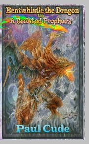 Bentwhistle the Dragon in A Twisted Prophecy ebook by Paul Cude