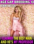 I Claimed the Best Man – and He's My Professor! : Age Gap Breeding 13 ebook by Kimmy Welsh