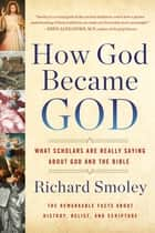 How God Became God - What Scholars Are Really Saying About God and the Bible ebook by Richard M. Smoley