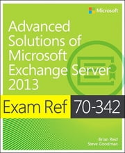 Exam Ref 70-342 Advanced Solutions of Microsoft Exchange Server 2013 (MCSE) ebook by Brian Reid,Steve Goodman
