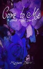 Come to Me - A Black Magic Short ebook by Megan Derr